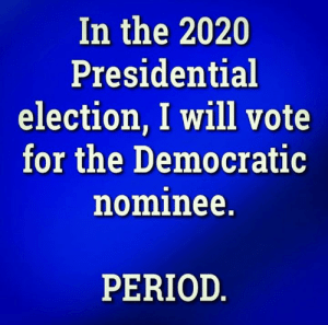 FACT!: In the 2020  Presidential  election, I will vote  for the Democratic  nominee.  PERIOD FACT!
