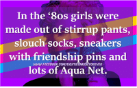 slouch: In the '8os girls were  made out of stirrup pants,  slouch socks, sneakers  with friendship pins and  lots of Aqua Net.