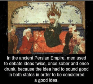 How is this not the best life pro tip to come out of ancient history?: In the ancient Persian Empire, men used  to debate ideas twice, once sober and once  drunk, because the idea had to sound good  in both states in order to be considered  a good idea. How is this not the best life pro tip to come out of ancient history?