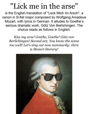 """""""Let's sing out now summarily: Here is Mozart literary!"""" Straight up OG.: in the arse""""  """"Lick me  is the English translation of """"Leck Mich Im Arsch"""", a  canon in B-flat major composed by Wolfgang Amadeus  Mozart, with lyrics in German. It alludes to Goethe's  serious dramatic work, Götz Von Berlichingen. The  chorus reads as follows in English:  Kiss my arse! Goethe, Goethe! Götz von  Berlichingen! Second act; You know the scene  too well! Let's sing out now summarily: Here  is Mozart literary! """"Let's sing out now summarily: Here is Mozart literary!"""" Straight up OG."""