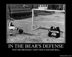 very-demotivational:  In The Bear's Defense - Demotivational Poster: IN THE BEAR'S DEFENSE  THAT KID OBVIOUSLY CAN'T KICK A SOCCER BALL  fakeposters.com very-demotivational:  In The Bear's Defense - Demotivational Poster