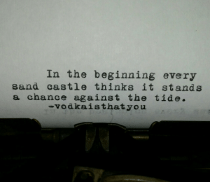 Castle, Chance, and Sand: In the beginning every  sand castle thinks it stands  a chance against the tide  vodkaisthatyou