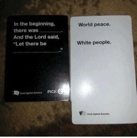 """card against humanity: In the beginning,  there was  And the Lord said,  """"Let there be  4 Cards Against Humanity  PICK  World peace.  White people.  Cards Against Humanity"""