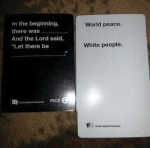 """Of coarse: In the beginning,  World peace.  there was  And the Lord said,  White people.  """"Let there be  PICK 2  Carde Against Humanity  Cards Against Humanity Of coarse"""