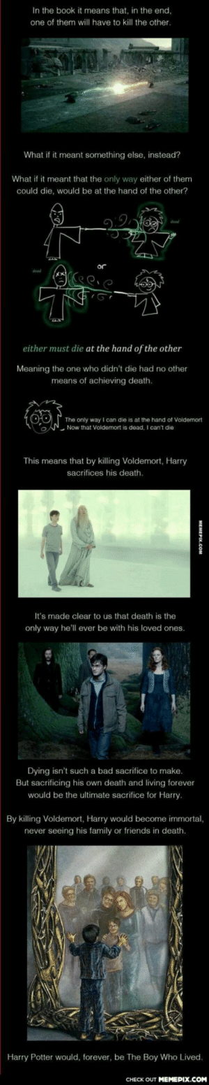 For Harry Potter fans. WOW… just wow…omg-humor.tumblr.com: In the book it means that, in the end,  one of them will have to kill the other.  What if it meant something else, instead?  What if it meant that the only way either of them  could die, would be at the hand of the other?  or  either must die at the hand of the other  Meaning the one who didn't die had no other  means of achieving death.  The only way I can die is at the hand of Voldemort  Now that Voidemort is dead, I can't die  This means that by killing Voldemort, Harry  sacrifices his death.  It's made clear to us that death is the  only way he'll ever be with his loved ones.  Dying isn't such a bad sacrifice to make.  But sacrificing his own death and living forever  would be the ultimate sacrifice for Harry.  By killing Voldemort, Harry would become immortal,  never seeing his family or friends in death.  Harry Potter would, forever, be The Boy Who Lived.  CHECK OUT MEMEPIX.COM  МEMЕР.Сом For Harry Potter fans. WOW… just wow…omg-humor.tumblr.com