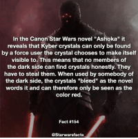 "Facts, Memes, and Mean: In the Canon Star Wars novel ""Ashoka"" it  reveals that Kyber crystals can only be found  by a force user the crystal chooses to make itself  visible to This means that no members of  the dark side can find crystals honestly. They  have to steal them. When used by somebody of  the dark side, the crystals ""bleed"" as the novel  words it and can therefore only be seen as the  color red.  Fact #154  CStarwarsfacts Q: Who is your favourite Sith? *Ahsoka starwarsfacts"
