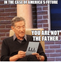 IN THE CASE OFAMERICA'S FUTURE  YOU ARE NOT  THE FATHER