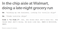 Tortilla Chips: In the chip aisle at Walmart,  doing a late-night grocery run  Me *minding my own business, looking for tortilla chips  Me: finds tortilla chips  Dude 1 *to Dude 2* See  she knows what she's here for  She  knows what she's doing. Be more like her. MAKE A DECISION  MARK  Source: jesus-h-roosev.