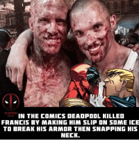 Memes, Movies, and Deadpool: IN THE COMICS DEADPOOL KILLED  FRANCIS BY MAKING HIM SLIP ON SOME ICE  TO BREAK HIS ARMOR THEN SNAPPING HIS  NECK. Do you think Ajax was as good in the movie as in the comic? 🤔😎💪 • • • • Follow @deadpoolfacts for your daily Deadpool dose. 👇👇👇👇 @vancityreynolds 🙌 wadewilson marvelnation driveby q dc fox movies deadpool marvel deadpool2 hahaha lmfao heh