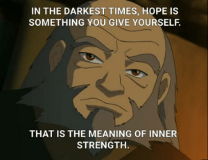 Currently re-watchng ATLA and this quote resonated too much not to share: IN THE DARKEST TIMES, HOPE IS  SOMETHING YOU GIVE YOURSELF.  THAT IS THE MEANING OF INNER  STRENGTH. Currently re-watchng ATLA and this quote resonated too much not to share