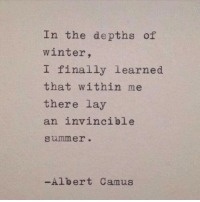 camus: In the depths of  winter,  I finally learned  that within me  there lay  an invincible  summer.  -Albert Camus