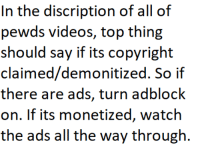 Discription: In the discription of all of  pewds videos, top thing  should say if its copyright  claimed/demonitized. So if  there are ads, turn adblock  on. If its monetized, watch  the ads all the way through.