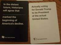 Sent by : Katie Bernier: In the distant  future, historians  will agree that  marked the  beginning of  America's decline.  Cards Against Humanity  Actually voting  for Donald Trump  to be President  of the actual  United States.  Y Cards Against Humanity Sent by : Katie Bernier