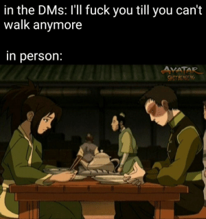 Fuck You, Avatar, and Fuck: in the DMs: I'll fuck you till you can't  walk anymore  in person:  AVATAR  SHITBENDING So… should we go to my hotel room now?