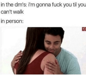 Dank, Fuck You, and Memes: in the dm's: i'm gonna fuck you til you  can't walk  in person: Me irl, oops wrong sub by Mr_Malvic MORE MEMES