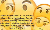 Emoji, Emojis, and Movie: In the emoji movie (2017), jailbreak  claims that in the first set of emojis  women are only represented as  princesses or brides despite the fact  that smiler (who is female) claims to  be the first emoji