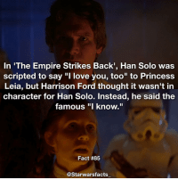 "Just a quick fact since its Christmas time and I'm spending it with family. starwarsfacts: In 'The Empire Strikes Back, Han Solo was  scripted to say ""I love you, too"" to Princess  Leia, but Harrison Ford thought it wasn't in  character for Han Solo. Instead, he said the  famous ""I know.""  Fact #85  @Starwarsfacts Just a quick fact since its Christmas time and I'm spending it with family. starwarsfacts"