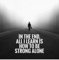 Being alone: IN THE END  ALL I LEARN IS  HOW TO BE  STRONG ALONE