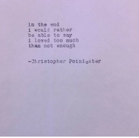Too Much, Christopher, and In the End: in the end  i would rather  be able to say  i loved too much  than not enough  -Christopher Poind exter