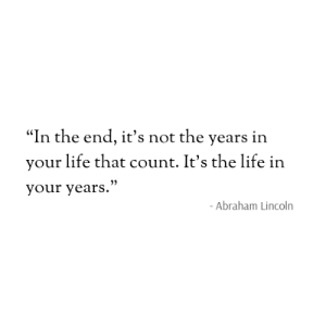 "Abraham: ""In the end, it's not the years in  your life that count. It's the life in  your years.""  - Abraham Lincoln"