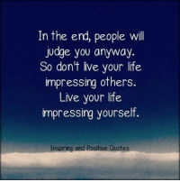 Inspiring and Positive Quotes <3: In the end, people will  judge you anyway.  So don't live your life  impressing others.  Live your life  impressing yourself.  Inspiring and Positive Quotes Inspiring and Positive Quotes <3