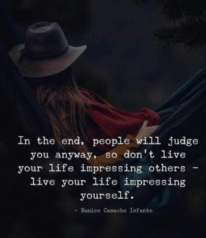 Life, Live, and Judge: In the end, people will judge  you anyway, so don't live  your life impressing others  live your life impressing  yourself.  -Eunice Camacho Infante