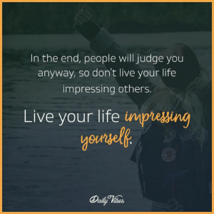 Life, Memes, and Live: In the end, people will judge you  anyway, so don't live your life  impressing others.  Live your life impiessin
