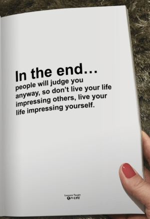 <3: In the end...  people will judge you  anyway,so don't live your life  impressing others, live your  life impressing yourself.  Lessons Taught  By LIFE <3