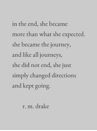 Drake, Journey, and Journeys: in the end, she became  more than what she expected.  she became the journey,  and like all journeys,  she did not end, she just  simply changed directions  and kept going  r. m. drake
