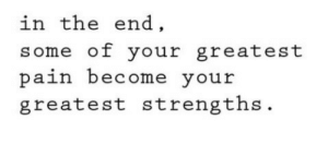 in the end: in the end  some of your greatest  paih become your  greatest strengths