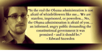 Consider this:: In the end the Obama administration is not  afraid of whistleblowers like me... We are  stateless, imprisoned, or powerless... No,  the Obama administration is afraid of you...  an informed, angry public demanding the  constitutional government it was  promised and it should be  Edward Snowden Consider this: