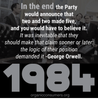 Memes, George Orwell, and 🤖: In the end  the Party  would announce that  two and two made five,  and you would have to believe it.  It was inevitable that they  should make that claim sooner or later:  the logic of their position  demanded it-George Orwell.  198L  organicconsumers.org George Orwell's 1984 is currently the bestselling book on Amazon across all categories. Why do you think that is?