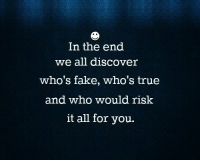 Fake, Memes, and Discover: In the end  we all discover  who's fake, who's true  and who would risk  it all for you.