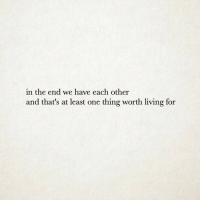 Living, One, and Thing: in the end we have each other  and that's at least one thing worth living for