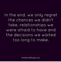 Memes, Regret, and Awakenings: In the end, we only regret  the chances we didn't  take, relationships we  were afraid to have and  the decisions we waited  too long to make  Awakening People.com Awakening People