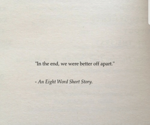 """Better Off: """"In the end, we were better off apart.""""  - An Eight Word Short Story."""