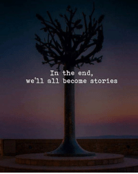 All, In the End, and Well: In the end,  well all become stories
