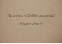 """All, In the End, and Well: In the end, we'll all become stories.""""  -Margaret drwod"""