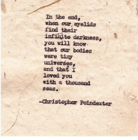 "Bodies , QuotesPorn, and Infinite: In the end,  when our, eyelids  find their  infinite darkness,  you will know  that our bodies  universes,  and that I  loved you  with a thousand  seas.  -Christopher Poindexter ""In the end..."" - Christopher Poindexter [500x500]"