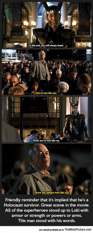 Tumblr, Survivor, and Avengers: In the end, you will always kneel  Not to men like you.  There are no men like me  There are atways men like you  Friendly reminder that it's implied that he's a  Holocaust survivor. Great scene in the movie.  All of the superheroes stood up to Loki with  armor or strength or powers or arms.  This man stood with his words,  you should probably go to TheMetaPicture.com srsfunny:The Most Underrated Scene In The Avengers