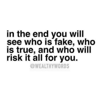 💯: in the end you will  see who is fake, who  true, and Who Will  risk it all for you.  @WEALTHY WORDS 💯