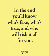 <3: In the end  you'll know  who's fake, who's  true, and who  will risk it all  for you.  Lessons Taught  By LIFE <3