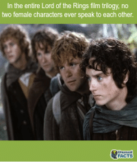Lord of the Rings: In the entire Lord of the Rings film trilogy, no  two female characters ever speak to each other  Unusual  FACTS