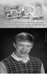 And here I thought I was a bad driver... www.memecenter.com/fun/2913747/bad-luck-brian-origins  Want more? Follow us on twitter at http://twitter.com/MemeCenter: In the entire state of Ohio in 1895, there were only  two cars on the road, and the drivers of these two cars  crashed into each other. And here I thought I was a bad driver... www.memecenter.com/fun/2913747/bad-luck-brian-origins  Want more? Follow us on twitter at http://twitter.com/MemeCenter