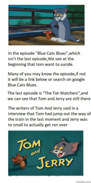 "Cats, Google, and Blue: In the episode ""Blue Cats Blues"",which  isn't the last episode, We see at the  beginning that tom want to sucide.  Many of you may know the episode,if not  it will be a link below or search on google  Blue Cats Blues.  The last episode is ""The Tot Watchers"",and  we can see that Tom and Jerry are still there  The writers of Tom And Jerry said in a  interview that Tom had jump out the way of  the train in the last moment and Jerry was  to small to actually get ran over  JOM  JERRY That is the truth"