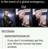 Memes, Been, and 🤖: In the event of a global emergency.  Dial  ic  lilili123bella:  septembertheobserver:  If you don't immediately get this,  your Whovian license has been  revoked.