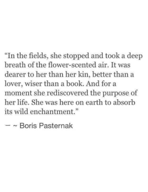 "Was Here: ""In the fields, she stopped and took a deep  breath of the flower-scented air. It was  dearer to her than her kin, better than a  lover, wiser than a book. And for a  moment she rediscovered the purpose of  her life. She was here on earth to absorb  its wild enchantment.""  ~ Boris Pasternak"