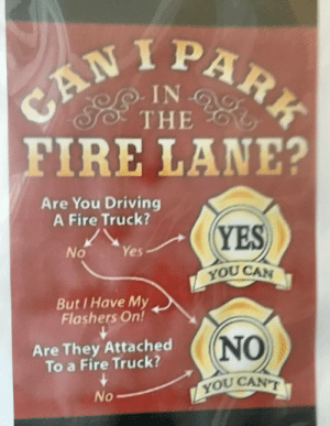 Driving, Fire, and Saw: IN  THE  FIRE LANE?  Are You Driving  A Fire Truck?  YBS  、  No Yes  YOU CAN  But I Have My  Flashers On!  Are They Attached  To a Fire Truck?  NO  YOU CANT  0 Saw this in my grandmother's building. Got a good laugh :P