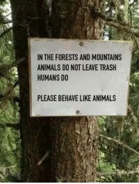 Animals, Club, and Trash: IN THE FORESTS AND MOUNTAINS  ANIMALS DO NOT LEAVE TRASH  HUMANS DO  PLEASE BEHAVE LIKE ANIMALS laughoutloud-club:  PLS behave like ANIMALS