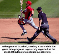 Baseball: In the game of baseball, stealing a bass while the  game is in progress is generally regarded as the  most difficult play to execute successfully.
